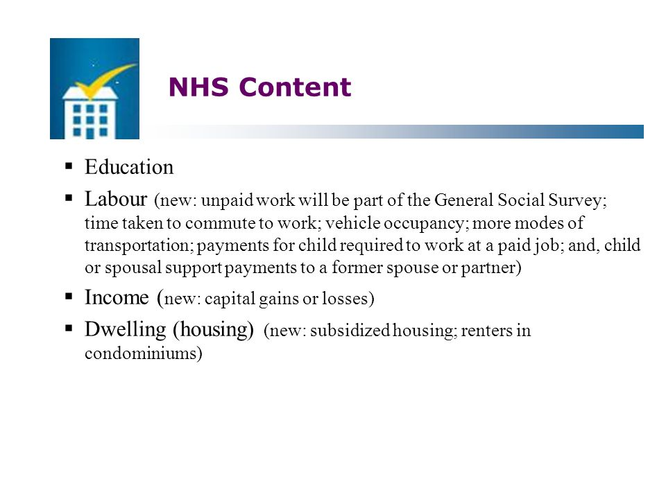 NHS Content  Education  Labour (new: unpaid work will be part of the General Social Survey; time taken to commute to work; vehicle occupancy; more modes of transportation; payments for child required to work at a paid job; and, child or spousal support payments to a former spouse or partner)  Income ( new: capital gains or losses)  Dwelling (housing) (new: subsidized housing; renters in condominiums)