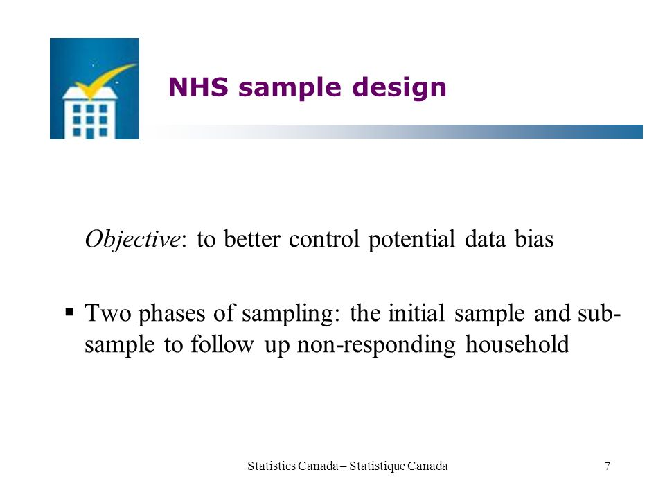 NHS sample design Objective: to better control potential data bias  Two phases of sampling: the initial sample and sub- sample to follow up non-responding household Statistics Canada – Statistique Canada7