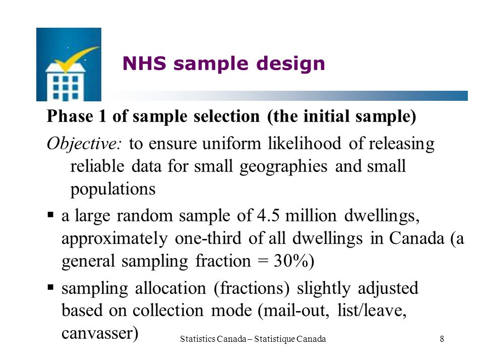 NHS sample design Phase 1 of sample selection (the initial sample) Objective: to ensure uniform likelihood of releasing reliable data for small geographies and small populations  a large random sample of 4.5 million dwellings, approximately one-third of all dwellings in Canada (a general sampling fraction = 30%)  sampling allocation (fractions) slightly adjusted based on collection mode (mail-out, list/leave, canvasser) Statistics Canada – Statistique Canada8