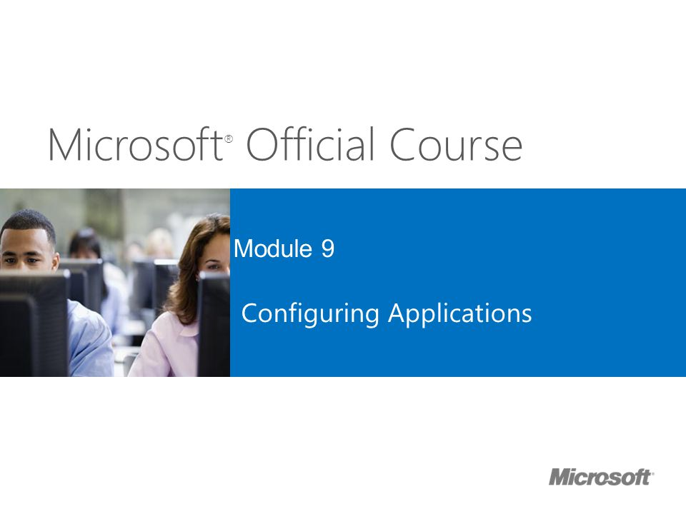 Microsoft ® Official Course Module 9 Configuring Applications