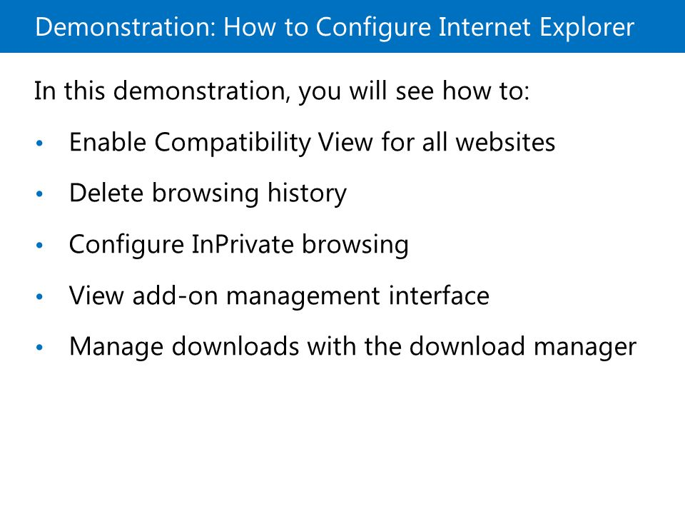 Demonstration: How to Configure Internet Explorer In this demonstration, you will see how to: Enable Compatibility View for all websites Delete browsing history Configure InPrivate browsing View add-on management interface Manage downloads with the download manager