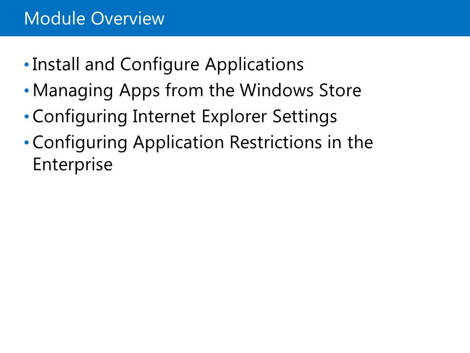 Module Overview Install and Configure Applications Managing Apps from the Windows Store Configuring Internet Explorer Settings Configuring Application Restrictions in the Enterprise