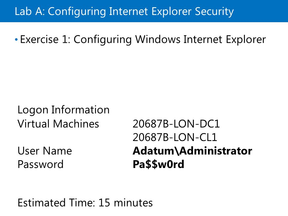 Lab A: Configuring Internet Explorer Security Exercise 1: Configuring Windows Internet Explorer Logon Information Virtual Machines20687B-LON-DC B-LON-CL1 User NameAdatum\Administrator PasswordPa$$w0rd Estimated Time: 15 minutes