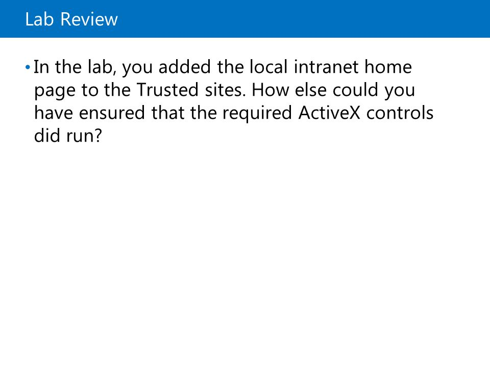 Lab Review In the lab, you added the local intranet home page to the Trusted sites.