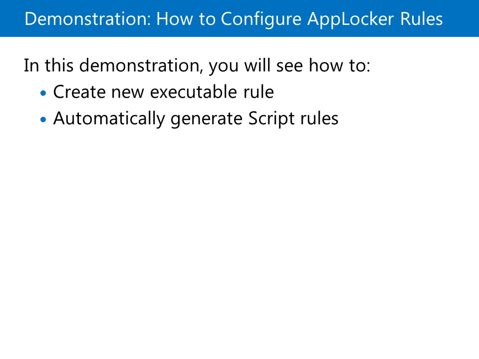 Demonstration: How to Configure AppLocker Rules In this demonstration, you will see how to: Create new executable rule Automatically generate Script rules