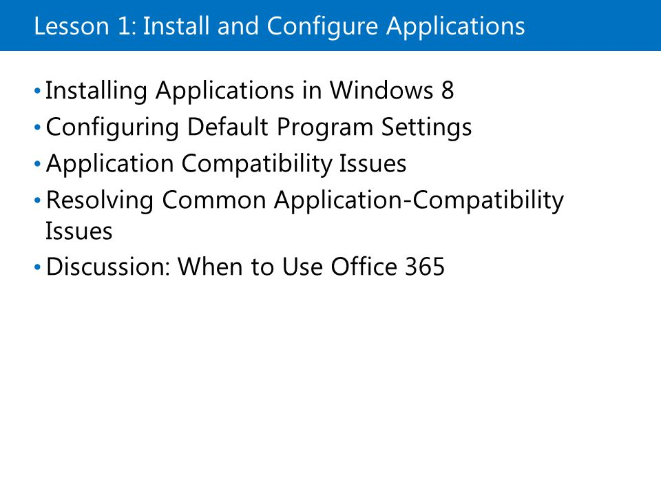 Lesson 1: Install and Configure Applications Installing Applications in Windows 8 Configuring Default Program Settings Application Compatibility Issues Resolving Common Application-Compatibility Issues Discussion: When to Use Office 365