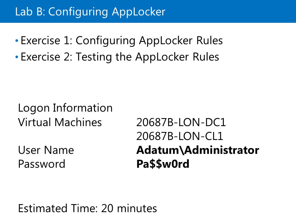 Lab B: Configuring AppLocker Exercise 1: Configuring AppLocker Rules Exercise 2: Testing the AppLocker Rules Logon Information Virtual Machines20687B-LON-DC B-LON-CL1 User NameAdatum\Administrator PasswordPa$$w0rd Estimated Time: 20 minutes