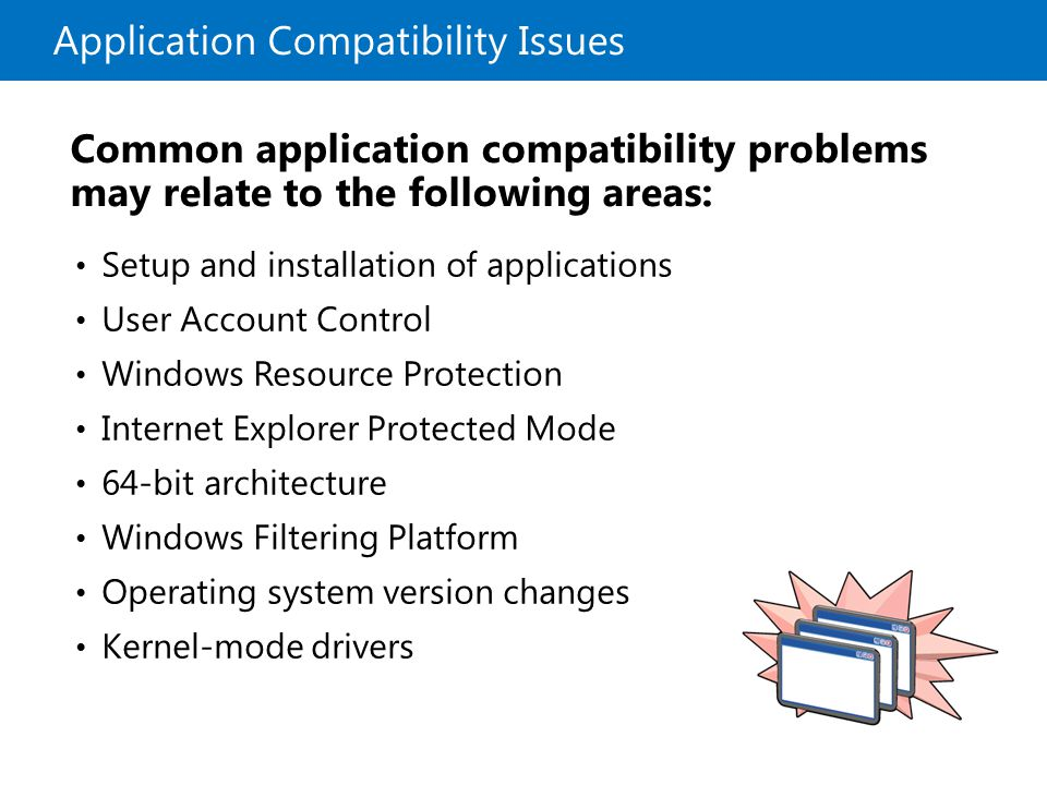 Application Compatibility Issues Common application compatibility problems may relate to the following areas: Setup and installation of applications User Account Control Windows Resource Protection Internet Explorer Protected Mode 64-bit architecture Windows Filtering Platform Operating system version changes Kernel-mode drivers