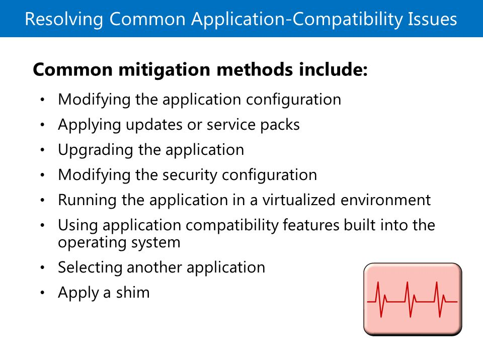 Resolving Common Application-Compatibility Issues Common mitigation methods include: Modifying the application configuration Applying updates or service packs Upgrading the application Modifying the security configuration Running the application in a virtualized environment Using application compatibility features built into the operating system Selecting another application Apply a shim