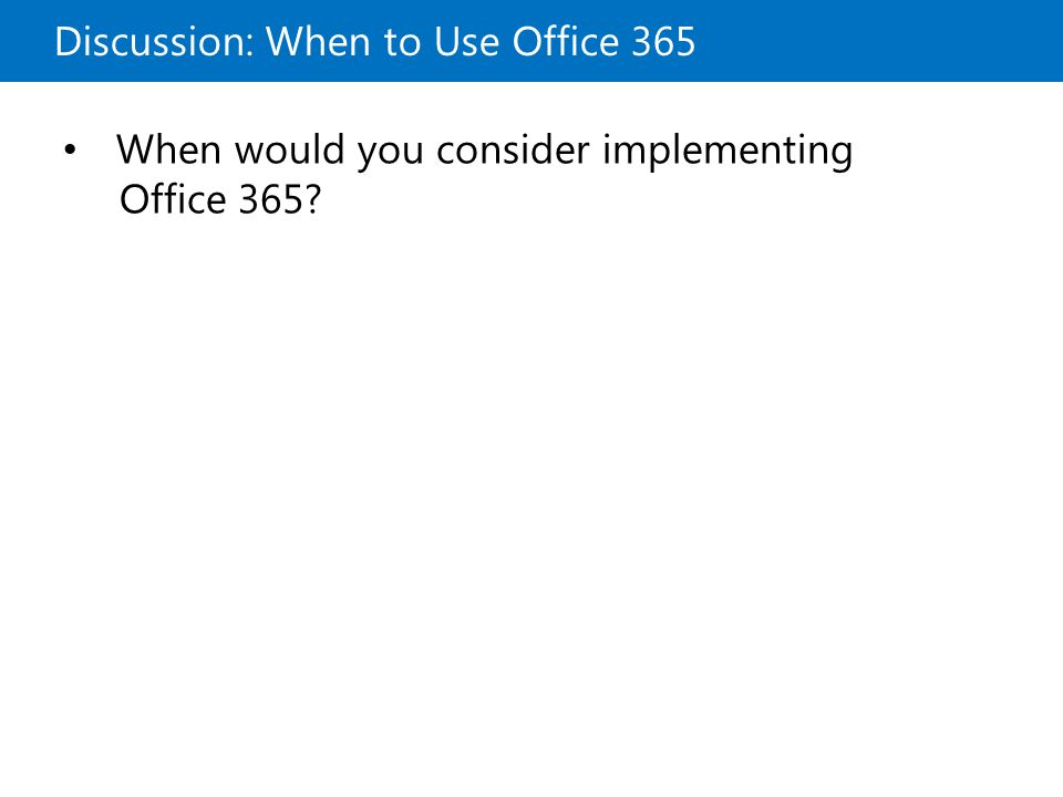 Discussion: When to Use Office 365 When would you consider implementing Office 365