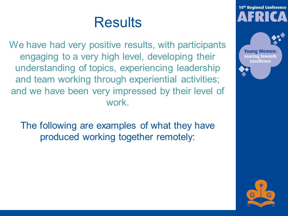 Results We have had very positive results, with participants engaging to a very high level, developing their understanding of topics, experiencing leadership and team working through experiential activities; and we have been very impressed by their level of work.