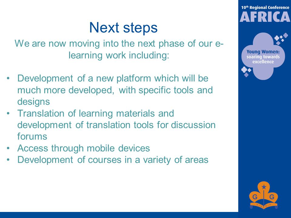 Next steps We are now moving into the next phase of our e- learning work including: Development of a new platform which will be much more developed, with specific tools and designs Translation of learning materials and development of translation tools for discussion forums Access through mobile devices Development of courses in a variety of areas