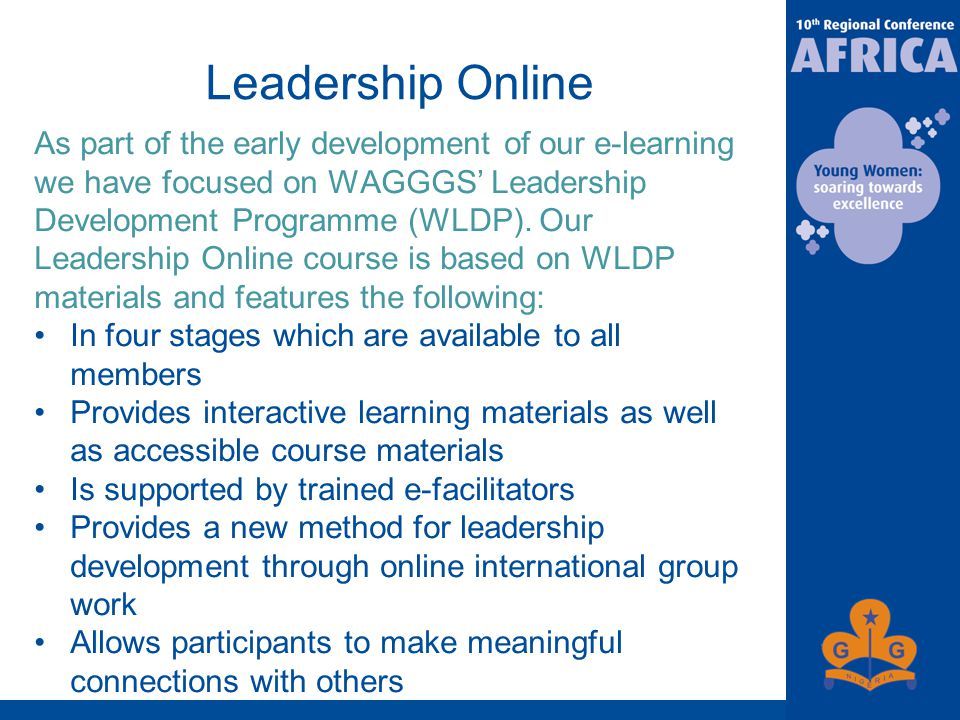 Leadership Online As part of the early development of our e-learning we have focused on WAGGGS' Leadership Development Programme (WLDP).