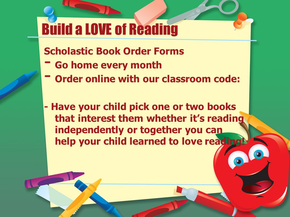 Build a LOVE of Reading Scholastic Book Order Forms - Go home every month - Order online with our classroom code: - Have your child pick one or two books that interest them whether it's reading independently or together you can help your child learned to love reading!