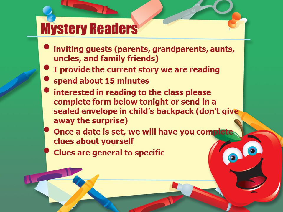 Mystery Readers inviting guests (parents, grandparents, aunts, uncles, and family friends) I provide the current story we are reading spend about 15 minutes interested in reading to the class please complete form below tonight or send in a sealed envelope in child's backpack (don't give away the surprise) Once a date is set, we will have you complete clues about yourself Clues are general to specific