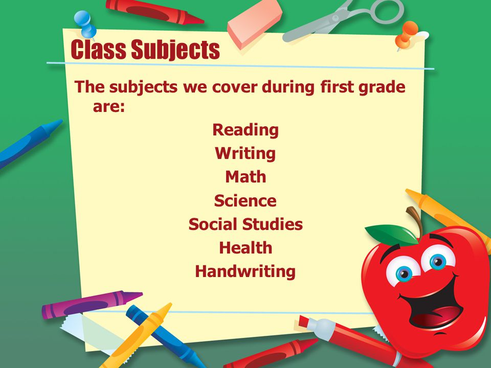 Class Subjects The subjects we cover during first grade are: Reading Writing Math Science Social Studies Health Handwriting