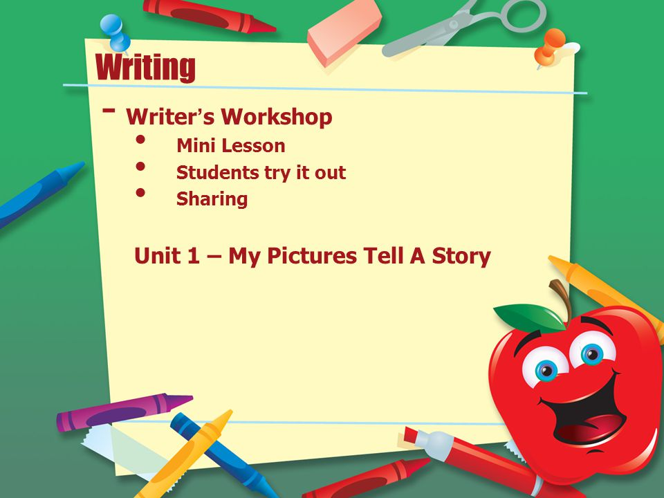 Writing - Writer's Workshop Mini Lesson Students try it out Sharing Unit 1 – My Pictures Tell A Story