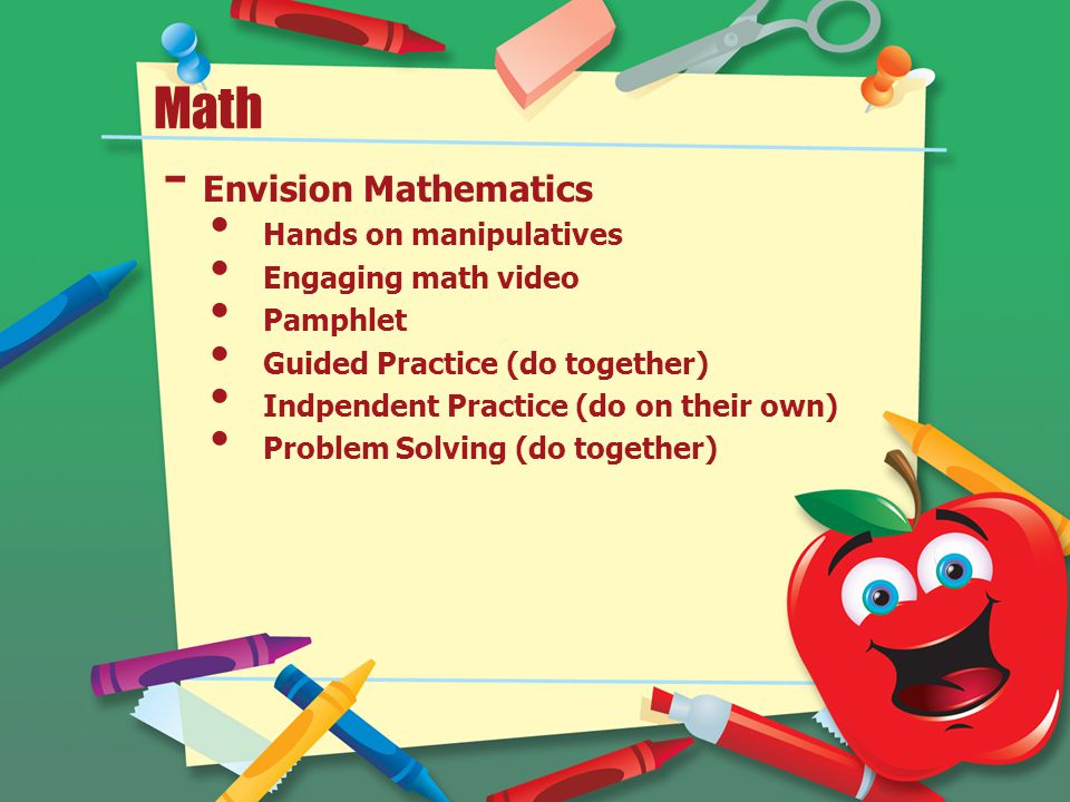 Math - Envision Mathematics Hands on manipulatives Engaging math video Pamphlet Guided Practice (do together) Indpendent Practice (do on their own) Problem Solving (do together)