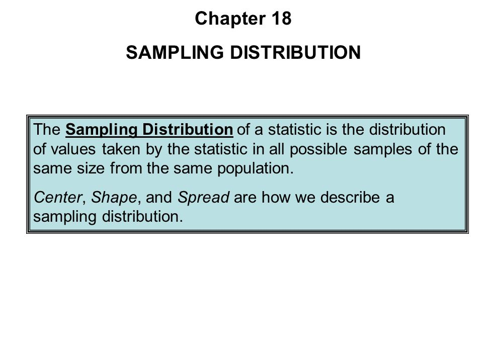 The Sampling Distribution of a statistic is the distribution of values taken by the statistic in all possible samples of the same size from the same population.