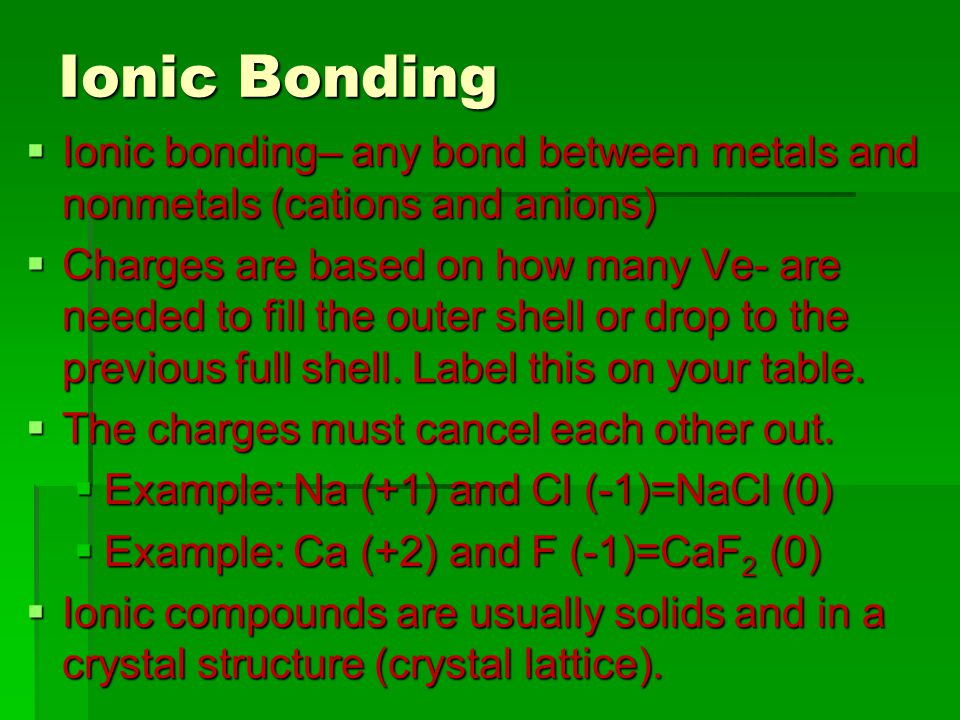  Ionic bonding– any bond between metals and nonmetals (cations and anions)  Charges are based on how many Ve- are needed to fill the outer shell or drop to the previous full shell.