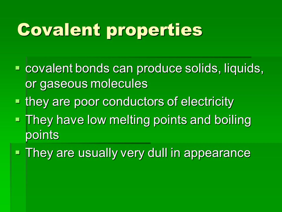 Covalent properties  covalent bonds can produce solids, liquids, or gaseous molecules  they are poor conductors of electricity  They have low melting points and boiling points  They are usually very dull in appearance