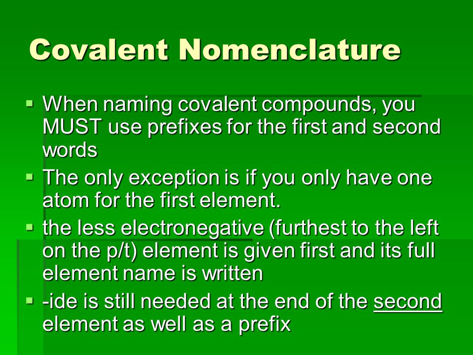 Covalent Nomenclature  When naming covalent compounds, you MUST use prefixes for the first and second words  The only exception is if you only have one atom for the first element.