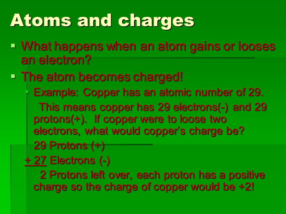 Atoms and charges  What happens when an atom gains or looses an electron.