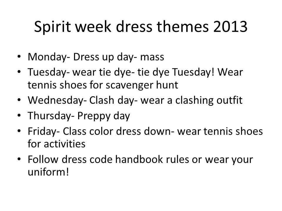 Spirit week dress themes 2013 Monday- Dress up day- mass Tuesday- wear tie dye- tie dye Tuesday.