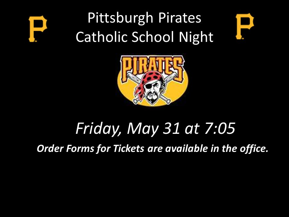 Pittsburgh Pirates Catholic School Night Friday, May 31 at 7:05 Order Forms for Tickets are available in the office.
