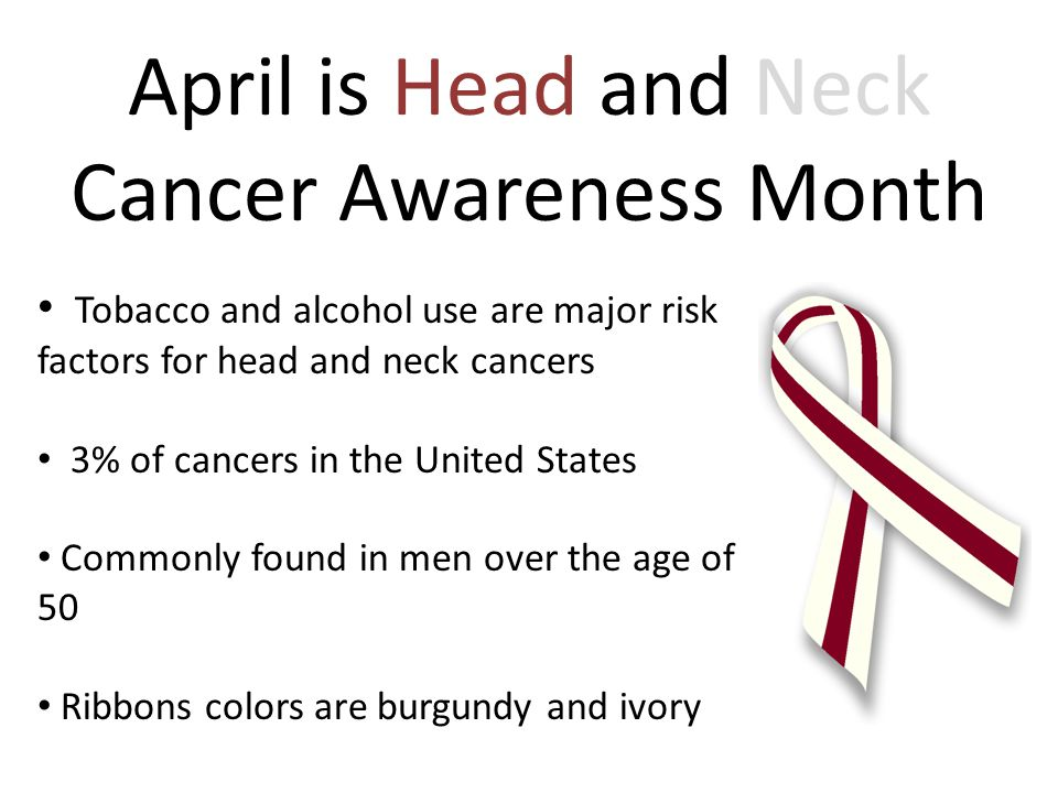 April is Head and Neck Cancer Awareness Month Tobacco and alcohol use are major risk factors for head and neck cancers 3% of cancers in the United States Commonly found in men over the age of 50 Ribbons colors are burgundy and ivory