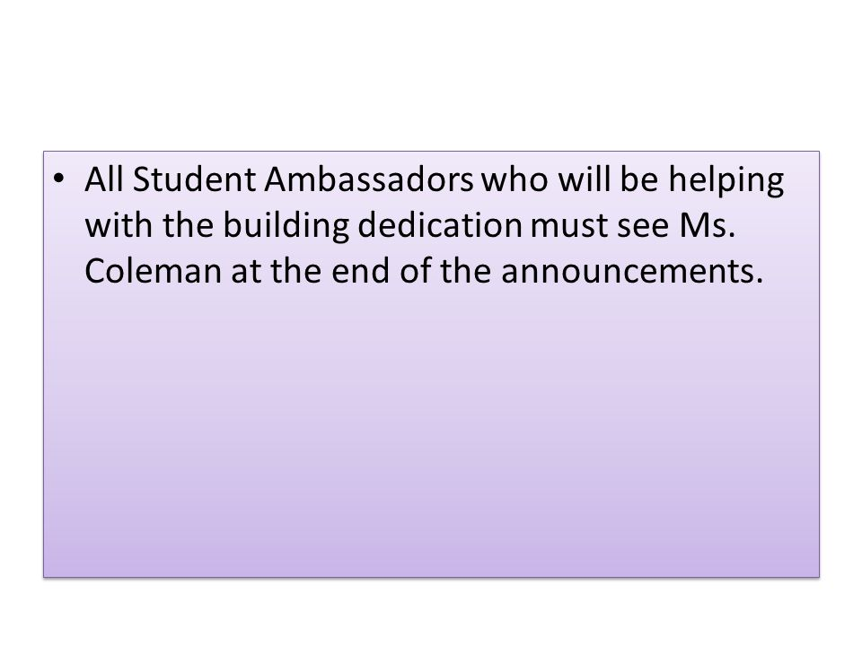 All Student Ambassadors who will be helping with the building dedication must see Ms.
