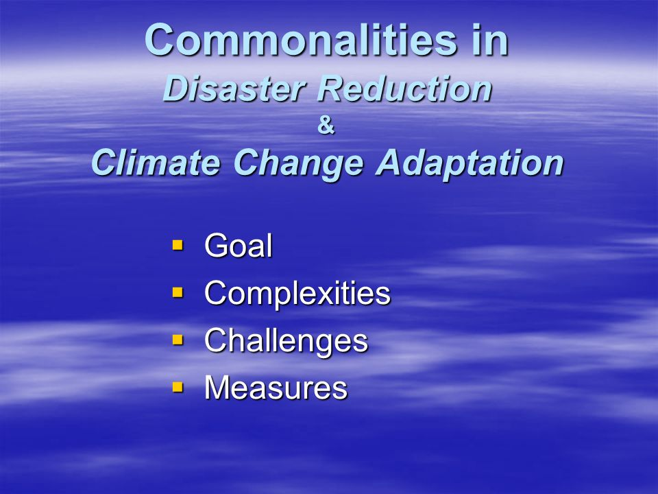 Commonalities in Disaster Reduction & Climate Change Adaptation  Goal  Complexities  Challenges  Measures