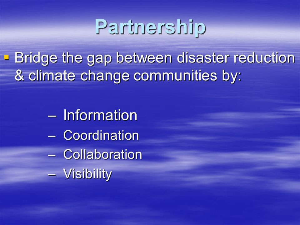 Partnership  Bridge the gap between disaster reduction & climate change communities by: – Information – Coordination – Collaboration – Visibility