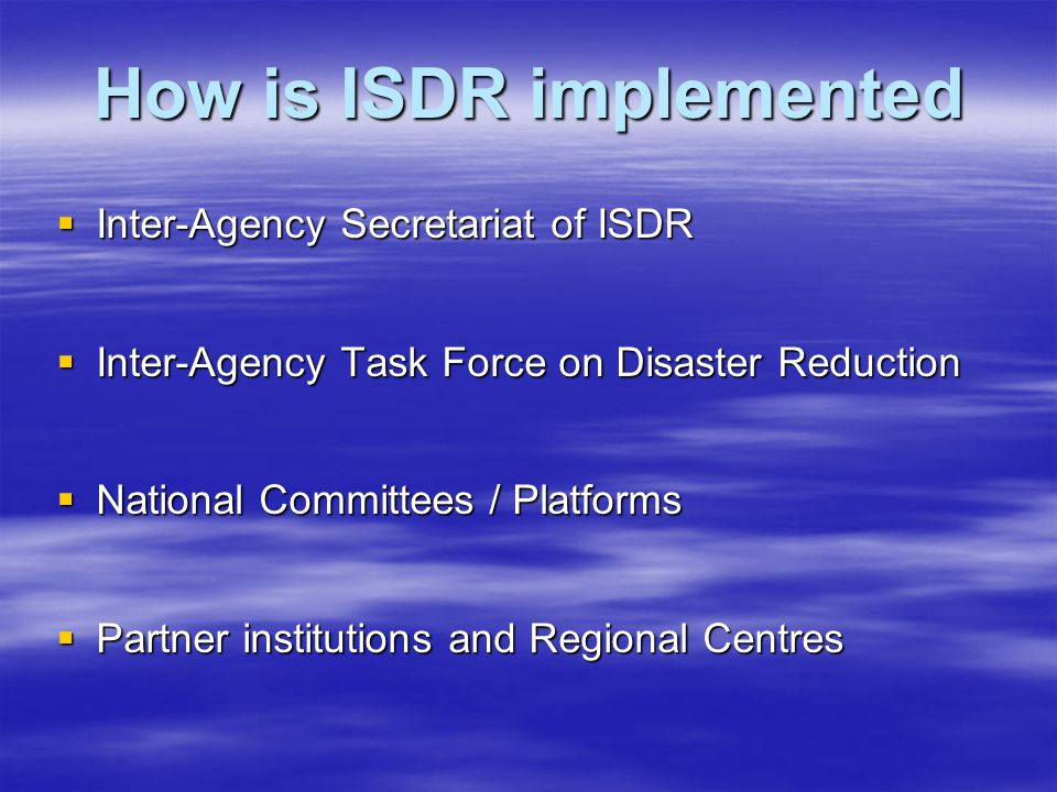 How is ISDR implemented  Inter-Agency Secretariat of ISDR  Inter-Agency Task Force on Disaster Reduction  National Committees / Platforms  Partner institutions and Regional Centres