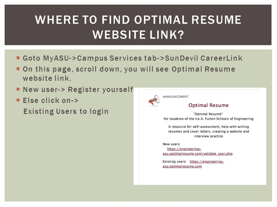  Goto MyASU->Campus Services tab->SunDevil CareerLink  On this page, scroll down, you will see Optimal Resume website link.