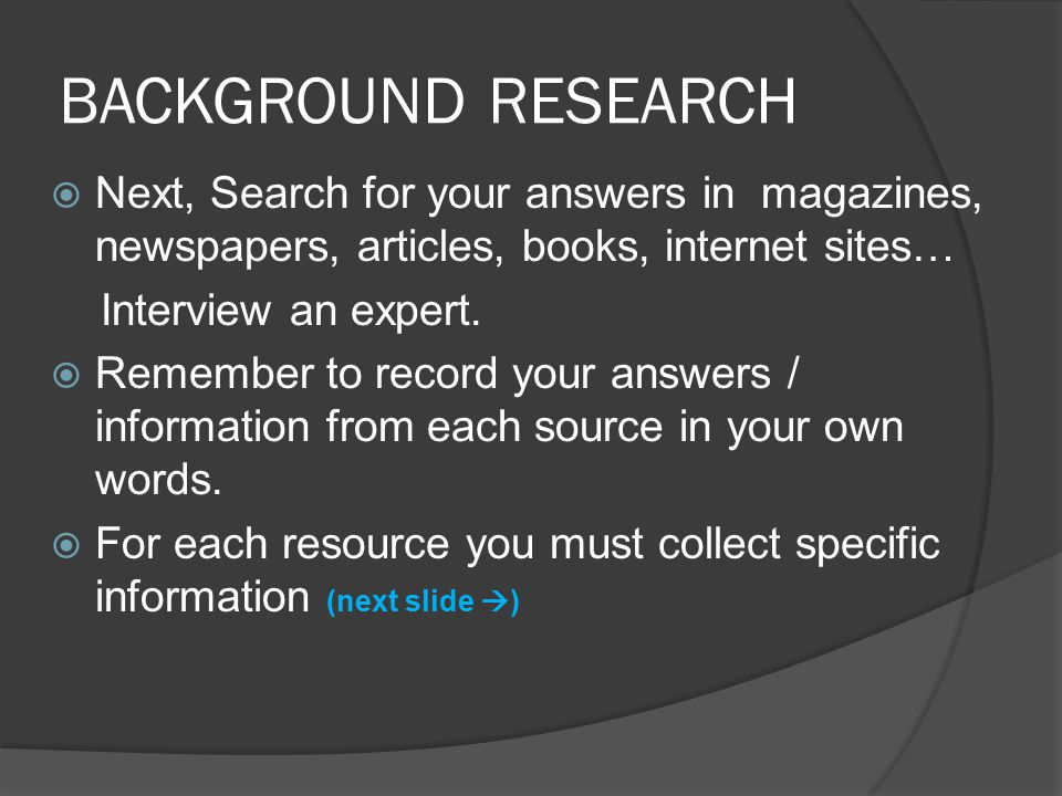 BACKGROUND RESEARCH  Next, Search for your answers in magazines, newspapers, articles, books, internet sites… Interview an expert.