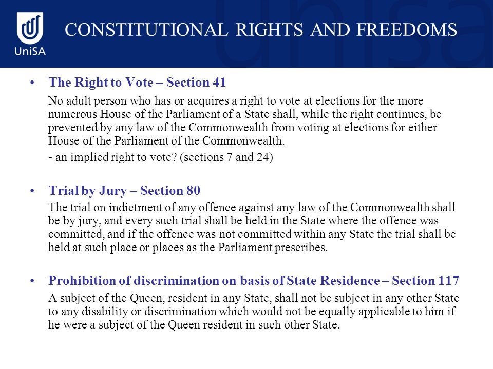 CONSTITUTIONAL RIGHTS AND FREEDOMS The Right to Vote – Section 41 No adult person who has or acquires a right to vote at elections for the more numerous House of the Parliament of a State shall, while the right continues, be prevented by any law of the Commonwealth from voting at elections for either House of the Parliament of the Commonwealth.
