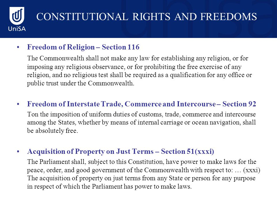 CONSTITUTIONAL RIGHTS AND FREEDOMS Freedom of Religion – Section 116 The Commonwealth shall not make any law for establishing any religion, or for imposing any religious observance, or for prohibiting the free exercise of any religion, and no religious test shall be required as a qualification for any office or public trust under the Commonwealth.
