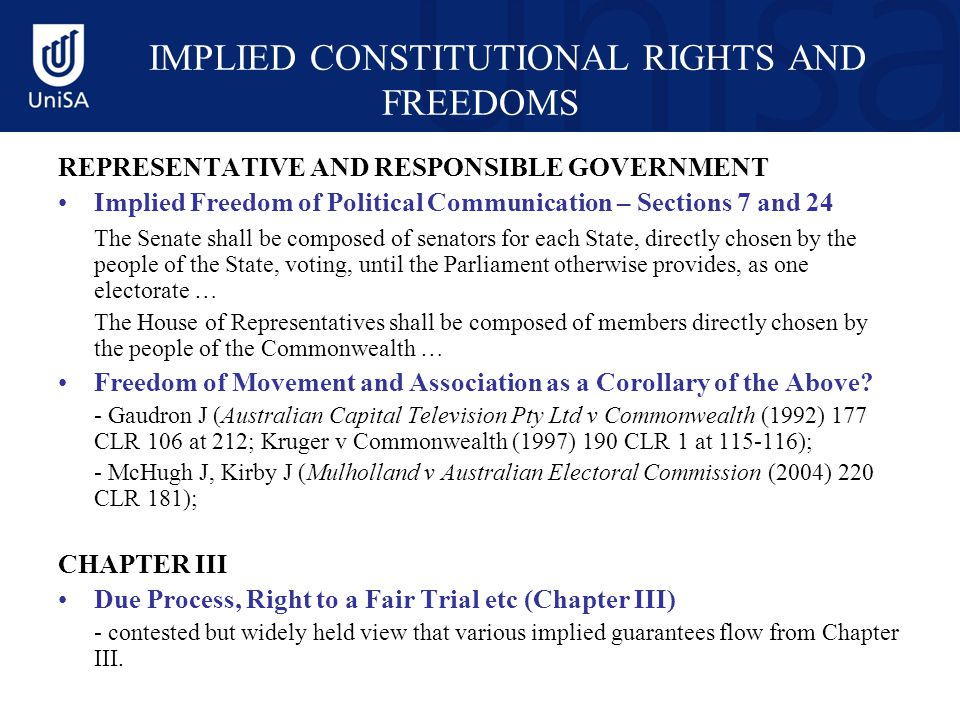 IMPLIED CONSTITUTIONAL RIGHTS AND FREEDOMS REPRESENTATIVE AND RESPONSIBLE GOVERNMENT Implied Freedom of Political Communication – Sections 7 and 24 The Senate shall be composed of senators for each State, directly chosen by the people of the State, voting, until the Parliament otherwise provides, as one electorate … The House of Representatives shall be composed of members directly chosen by the people of the Commonwealth … Freedom of Movement and Association as a Corollary of the Above.