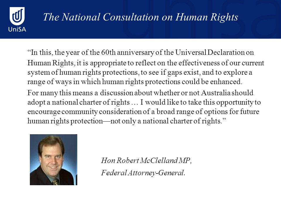 The National Consultation on Human Rights In this, the year of the 60th anniversary of the Universal Declaration on Human Rights, it is appropriate to reflect on the effectiveness of our current system of human rights protections, to see if gaps exist, and to explore a range of ways in which human rights protections could be enhanced.