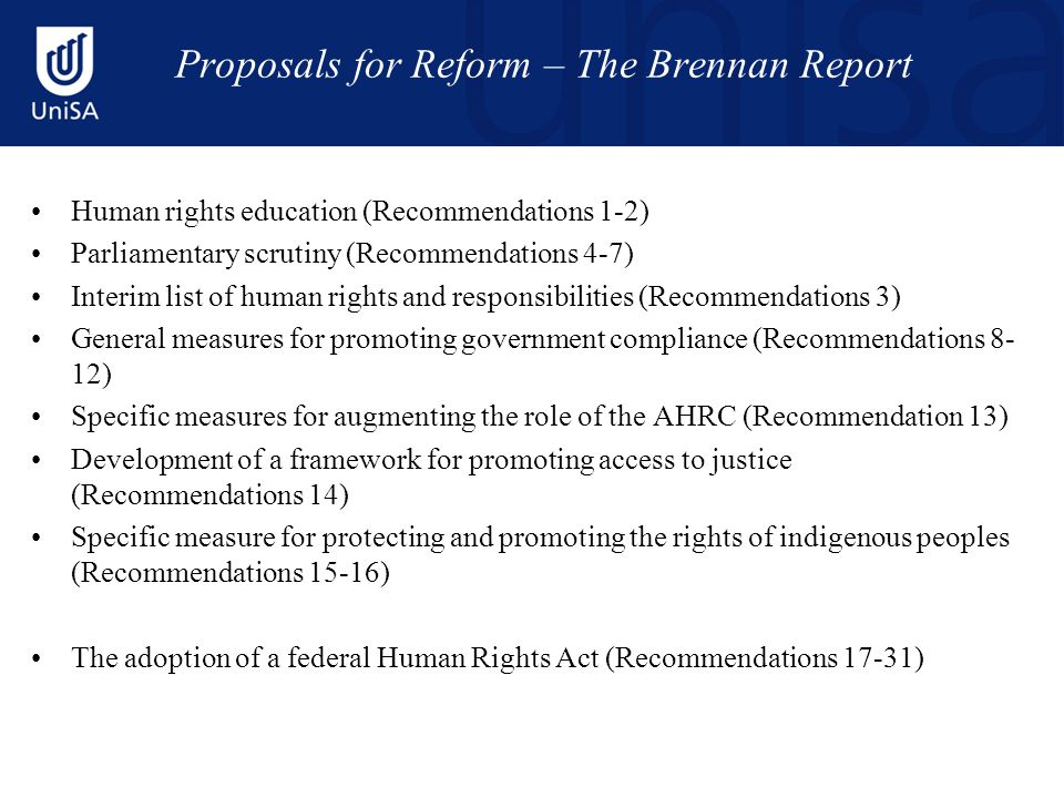 Proposals for Reform – The Brennan Report Human rights education (Recommendations 1-2) Parliamentary scrutiny (Recommendations 4-7) Interim list of human rights and responsibilities (Recommendations 3) General measures for promoting government compliance (Recommendations 8- 12) Specific measures for augmenting the role of the AHRC (Recommendation 13) Development of a framework for promoting access to justice (Recommendations 14) Specific measure for protecting and promoting the rights of indigenous peoples (Recommendations 15-16) The adoption of a federal Human Rights Act (Recommendations 17-31)