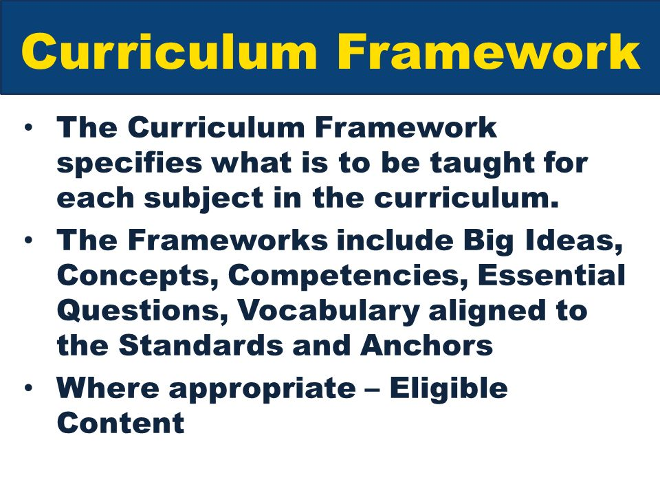 Curriculum Framework The Curriculum Framework specifies what is to be taught for each subject in the curriculum.