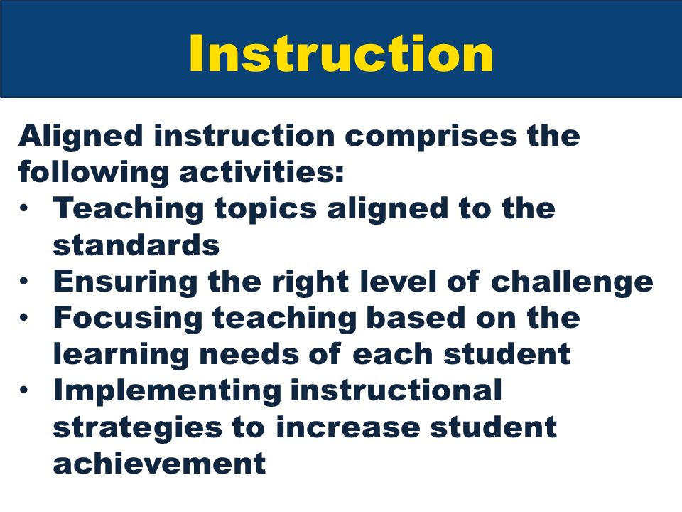 Instruction Aligned instruction comprises the following activities: Teaching topics aligned to the standards Ensuring the right level of challenge Focusing teaching based on the learning needs of each student Implementing instructional strategies to increase student achievement