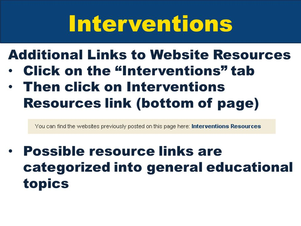 Interventions Additional Links to Website Resources Click on the Interventions tab Then click on Interventions Resources link (bottom of page) Possible resource links are categorized into general educational topics