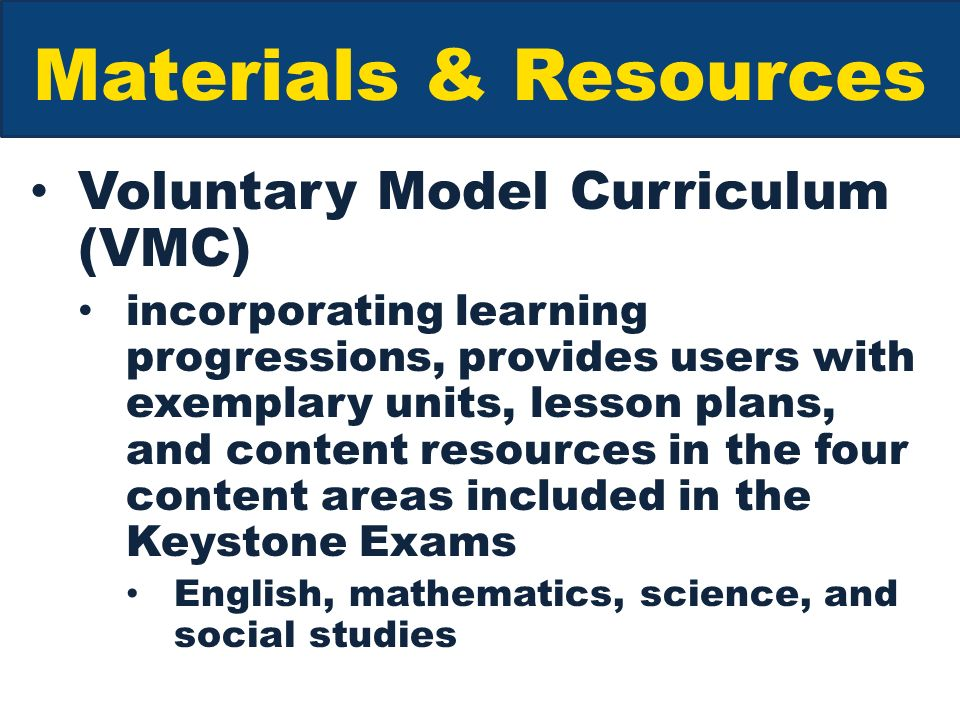 Materials & Resources Voluntary Model Curriculum (VMC) incorporating learning progressions, provides users with exemplary units, lesson plans, and content resources in the four content areas included in the Keystone Exams English, mathematics, science, and social studies