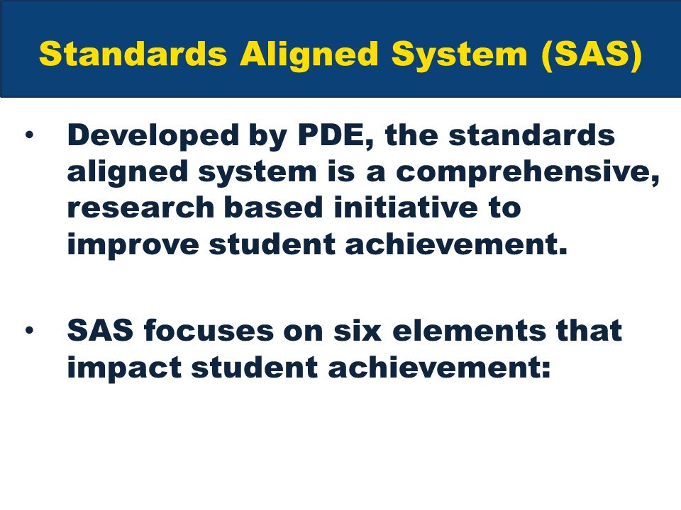 Standards Aligned System (SAS) Developed by PDE, the standards aligned system is a comprehensive, research based initiative to improve student achievement.