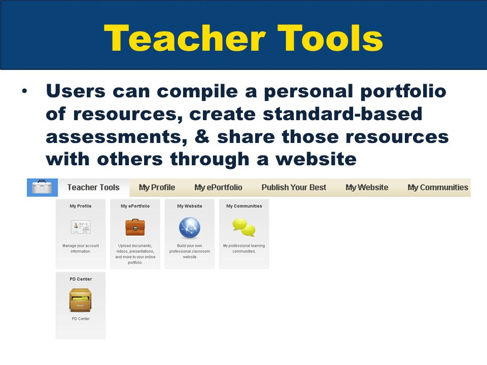 Teacher Tools Users can compile a personal portfolio of resources, create standard-based assessments, & share those resources with others through a website
