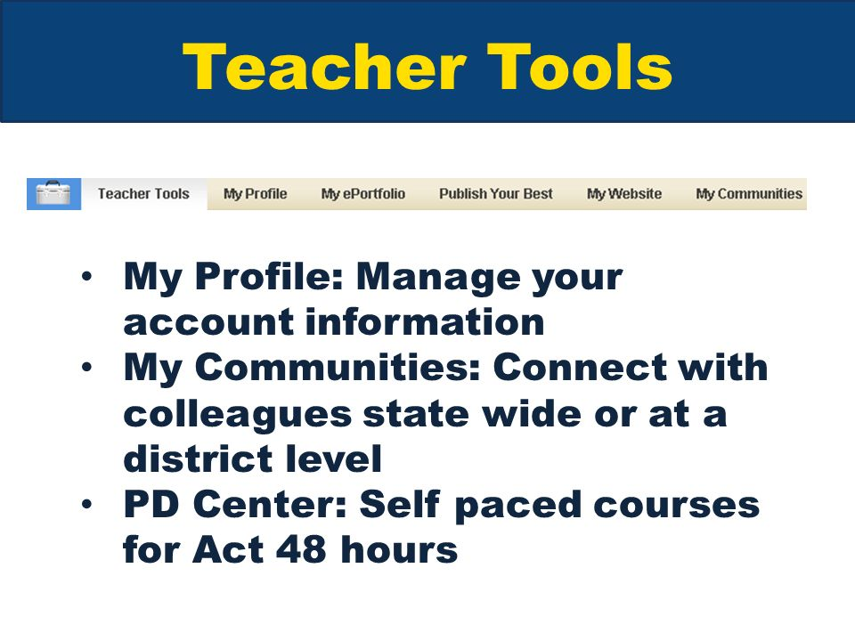 Teacher Tools My Profile: Manage your account information My Communities: Connect with colleagues state wide or at a district level PD Center: Self paced courses for Act 48 hours