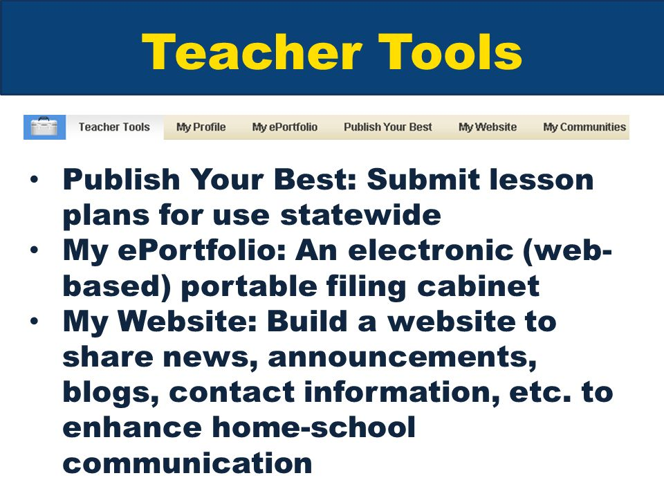 Teacher Tools Publish Your Best: Submit lesson plans for use statewide My ePortfolio: An electronic (web- based) portable filing cabinet My Website: Build a website to share news, announcements, blogs, contact information, etc.