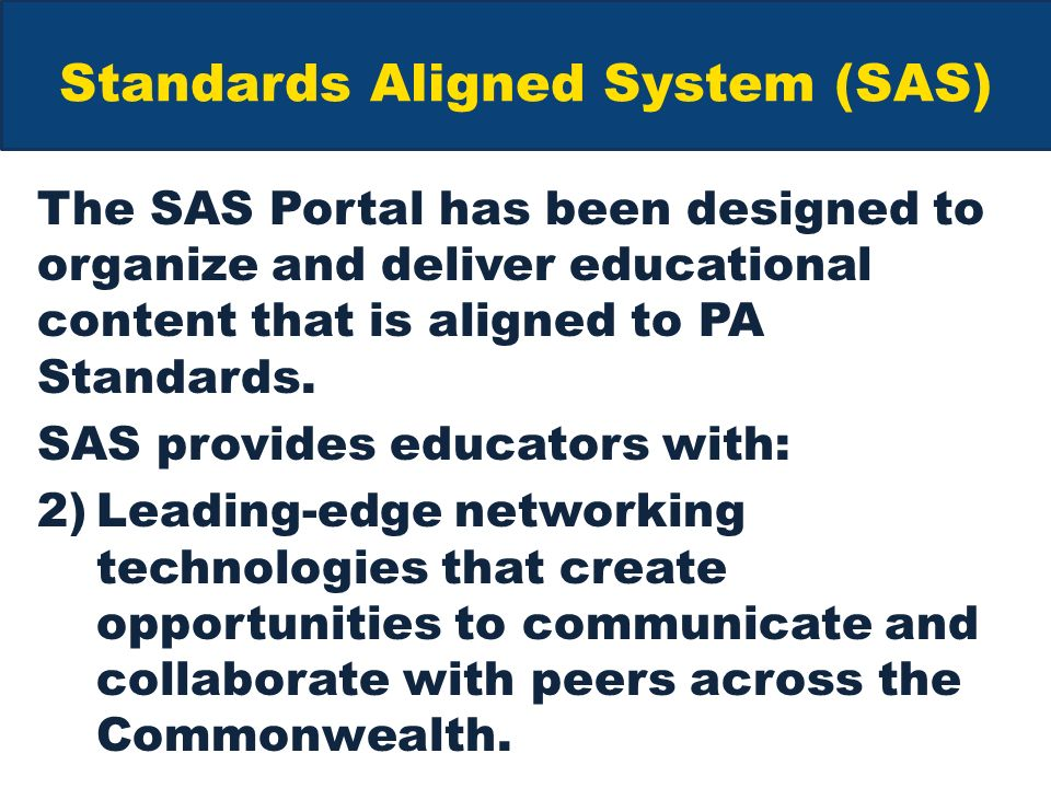 Standards Aligned System (SAS) The SAS Portal has been designed to organize and deliver educational content that is aligned to PA Standards.